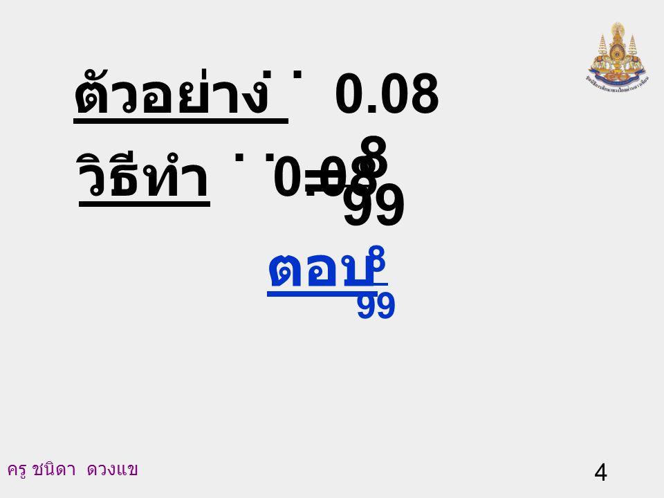 ตัวอย่าง 0.08 . . วิธีทำ 0.08 . . 99 8 = ตอบ 99 8