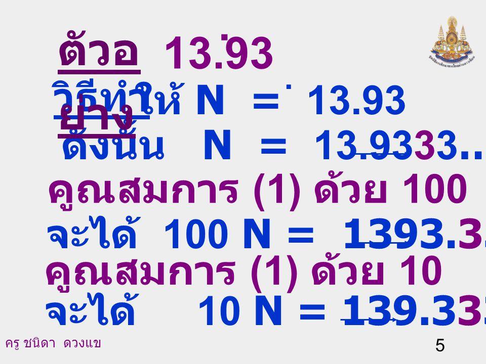 ตัวอย่าง . 13.93 วิธีทำ ให้ N = 13.93 ดังนั้น N = 13.9333… (1)