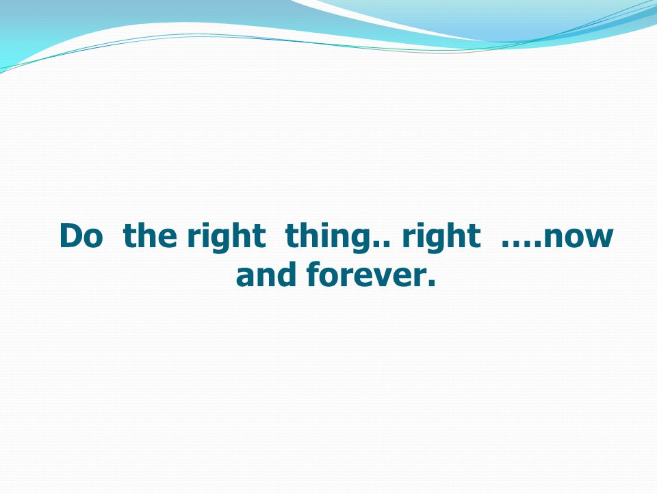 Do the right thing.. right ….now and forever.