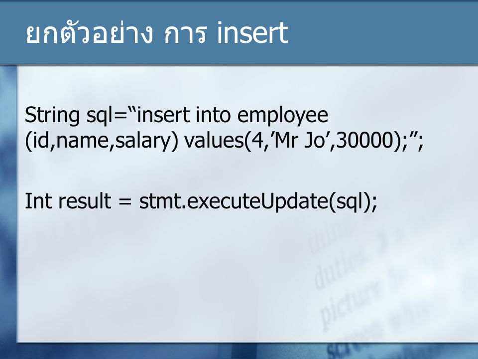 ยกตัวอย่าง การ insert String sql= insert into employee (id,name,salary) values(4,'Mr Jo',30000); ; Int result = stmt.executeUpdate(sql);