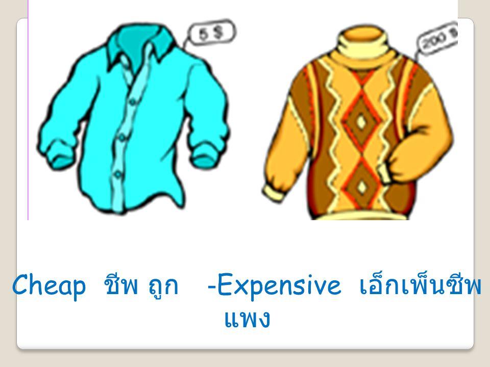 Cheap ชีพ ถูก -Expensive เอ็กเพ็นซีพ แพง