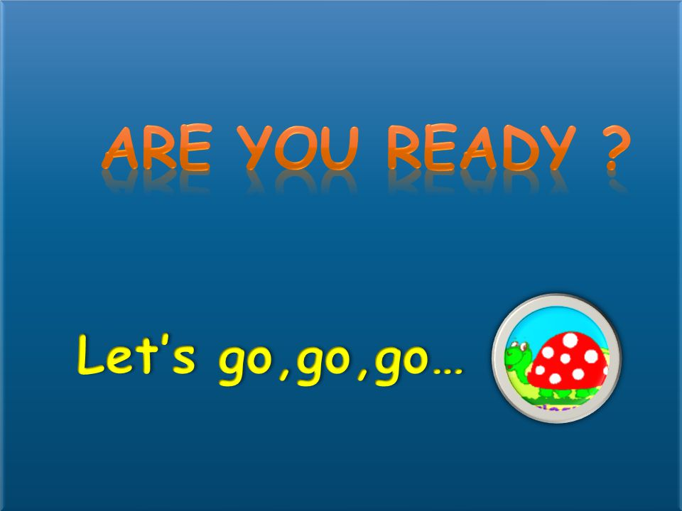 Are you ready Let's go,go,go…