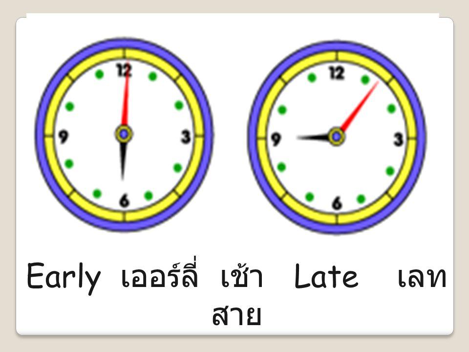 Early เออร์ลี่ เช้า Late เลท สาย
