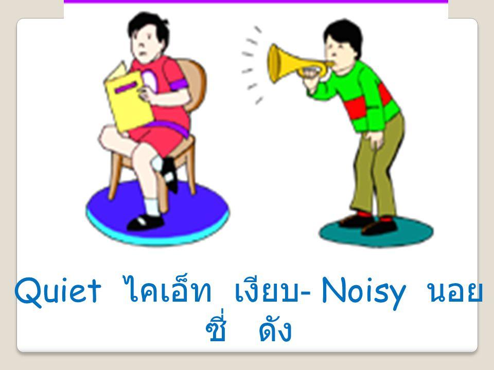 Quiet ไคเอ็ท เงียบ- Noisy นอยซี่ ดัง