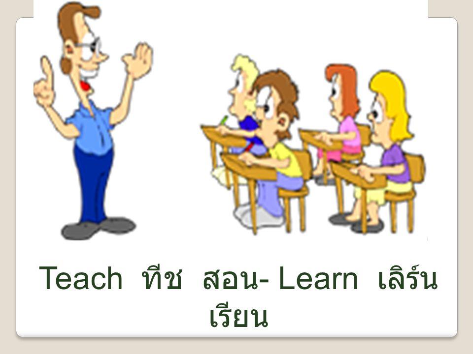 Teach ทีช สอน- Learn เลิร์น เรียน