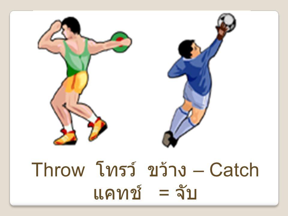 Throw โทรว์ ขว้าง – Catch แคทช์ = จับ