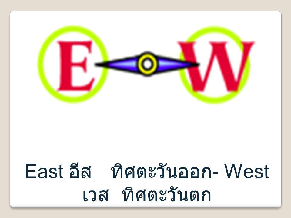 East อีส ทิศตะวันออก- West เวส ทิศตะวันตก