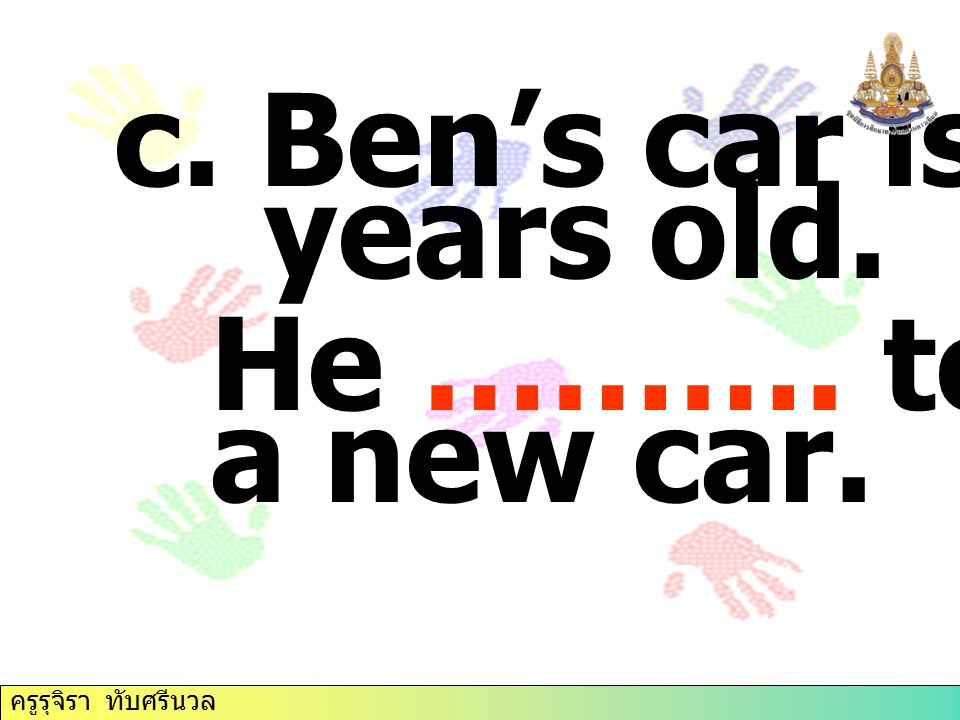c. Ben's car is fifteen years old. He ………. to buy a new car.