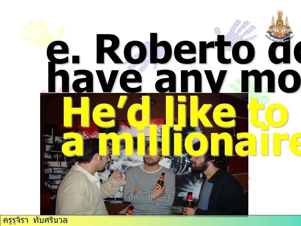 e. Roberto doesn't have any money. He'd like to be a millionaire.