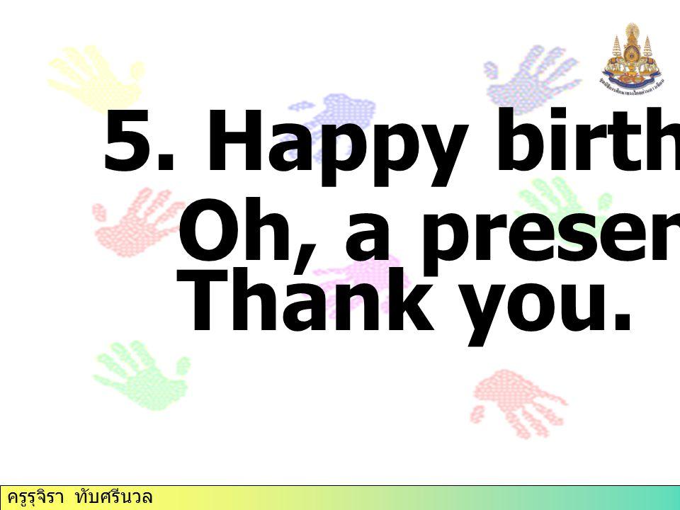 5. Happy birthday! Oh, a present. Thank you. ครูรุจิรา ทับศรีนวล