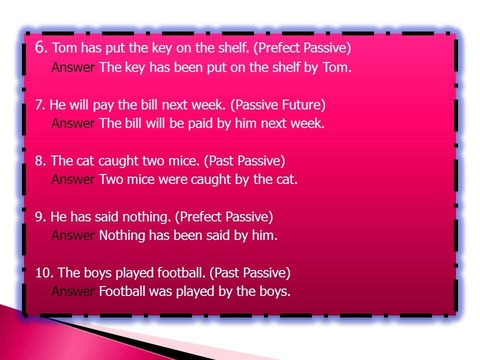 6. Tom has put the key on the shelf. (Prefect Passive)