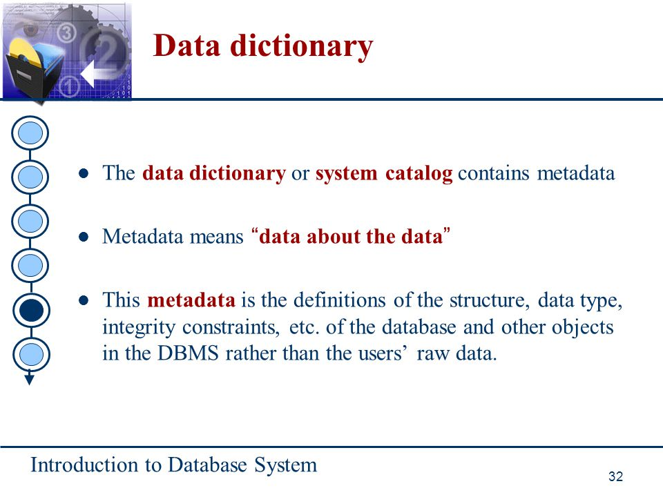 Data dictionary The data dictionary or system catalog contains metadata. Metadata means data about the data