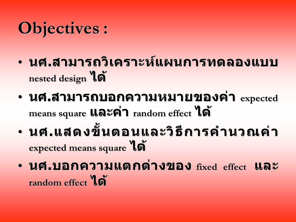 Objectives : นศ.สามารถวิเคราะห์แผนการทดลองแบบ nested design ได้