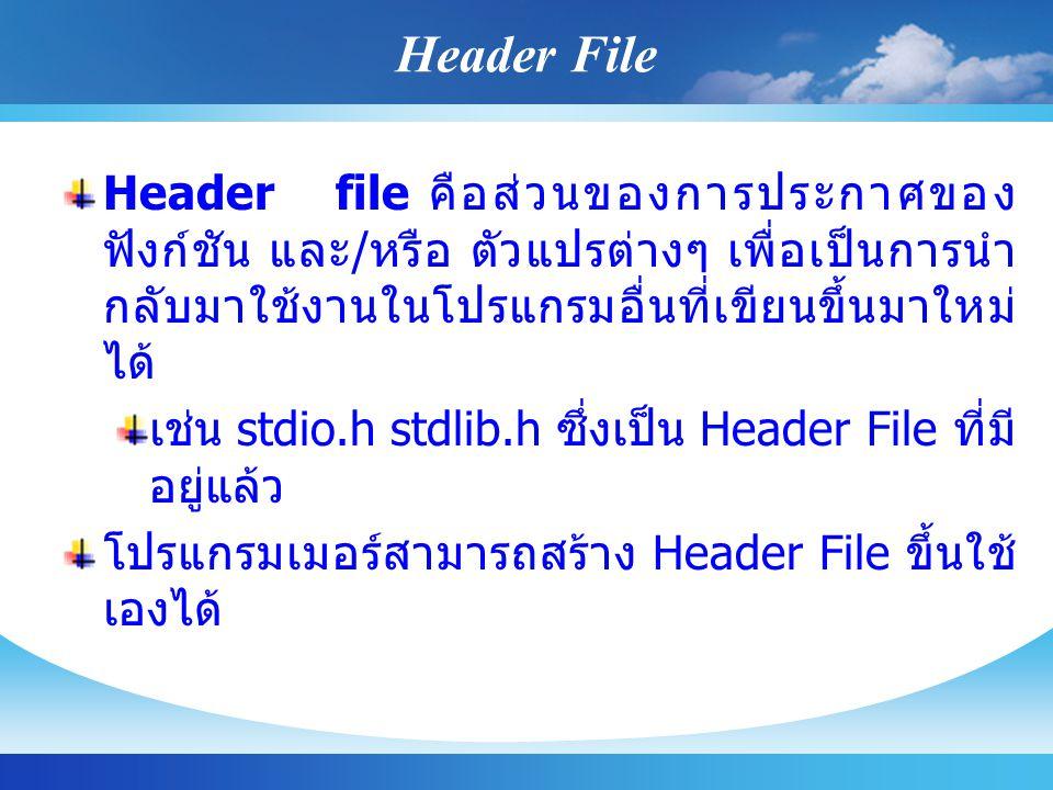 Header File Header file คือส่วนของการประกาศของฟังก์ชัน และ/หรือ ตัวแปรต่างๆ เพื่อเป็นการนำกลับมาใช้งานในโปรแกรมอื่นที่เขียนขึ้นมาใหม่ได้