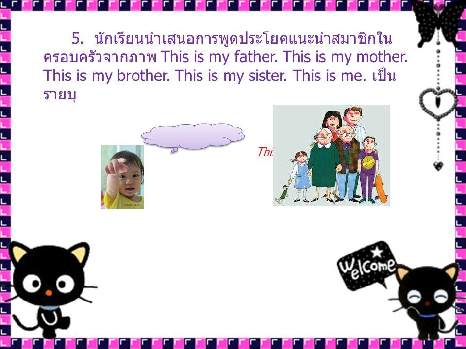 5. นักเรียนนำเสนอการพูดประโยคแนะนำสมาชิกในครอบครัวจากภาพ This is my father. This is my mother. This is my brother. This is my sister. This is me. เป็นรายบุ