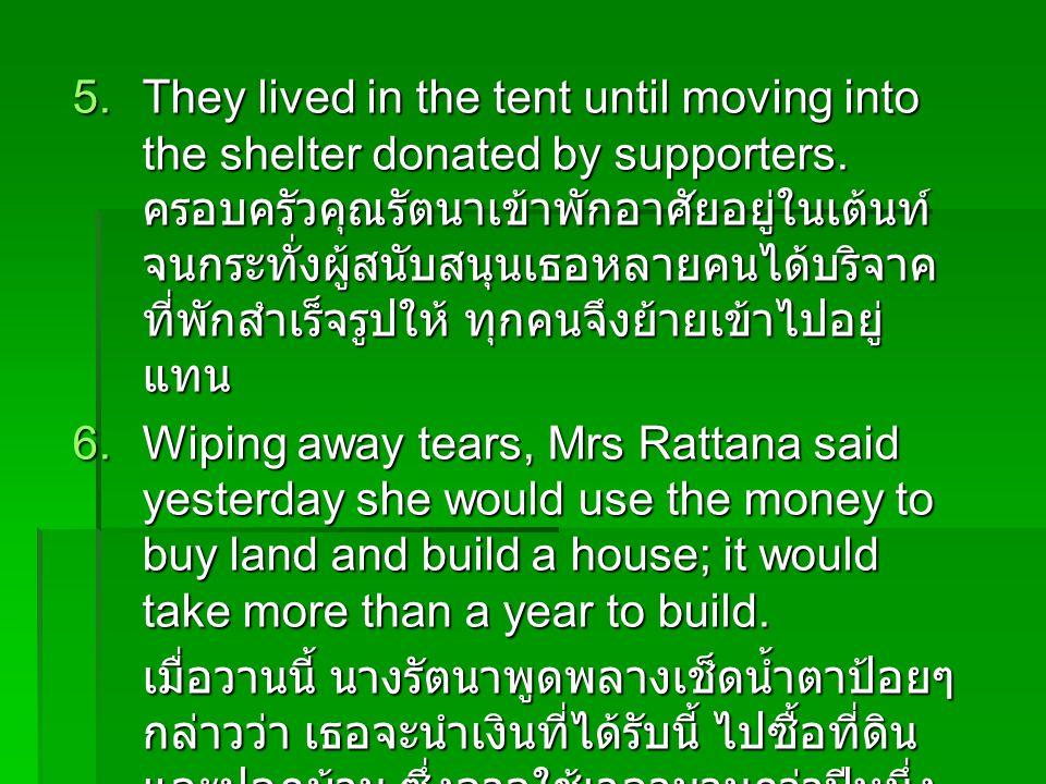 They lived in the tent until moving into the shelter donated by supporters. ครอบครัวคุณรัตนาเข้าพักอาศัยอยู่ในเต้นท์ จนกระทั่งผู้สนับสนุนเธอหลายคนได้บริจาคที่พักสำเร็จรูปให้ ทุกคนจึงย้ายเข้าไปอยู่แทน