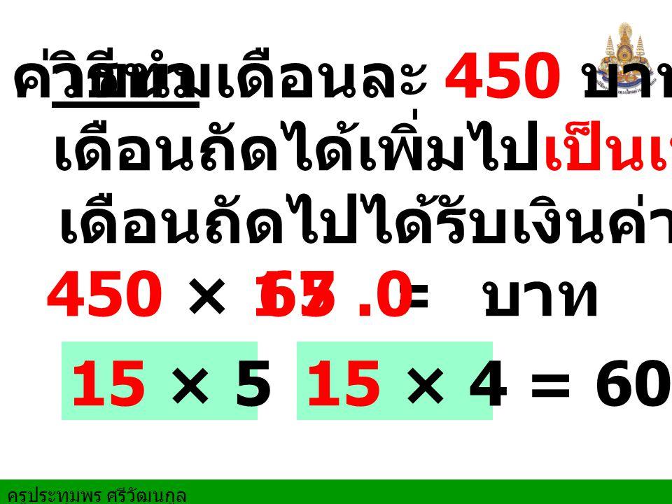 ค่าขนมเดือนละ 450 บาท วิธีทำ. เดือนถัดได้เพิ่มไปเป็นเท่าครึ่ง. เดือนถัดไปได้รับเงินค่าขนม. 450 × 1.5 =