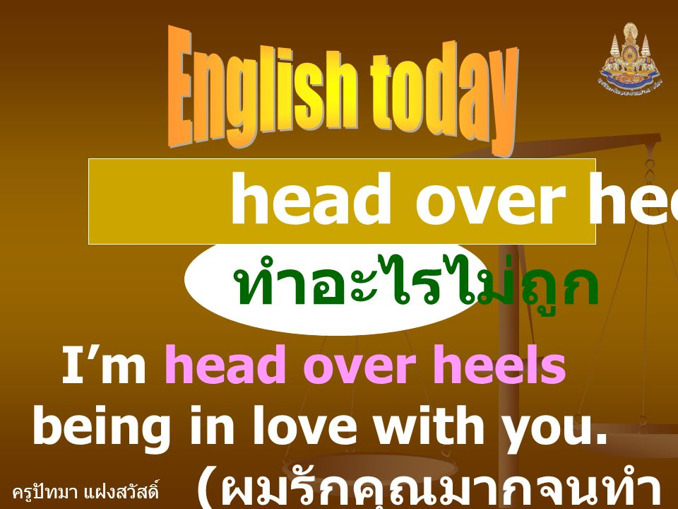 head over heels ( adj. ) ทำอะไรไม่ถูก