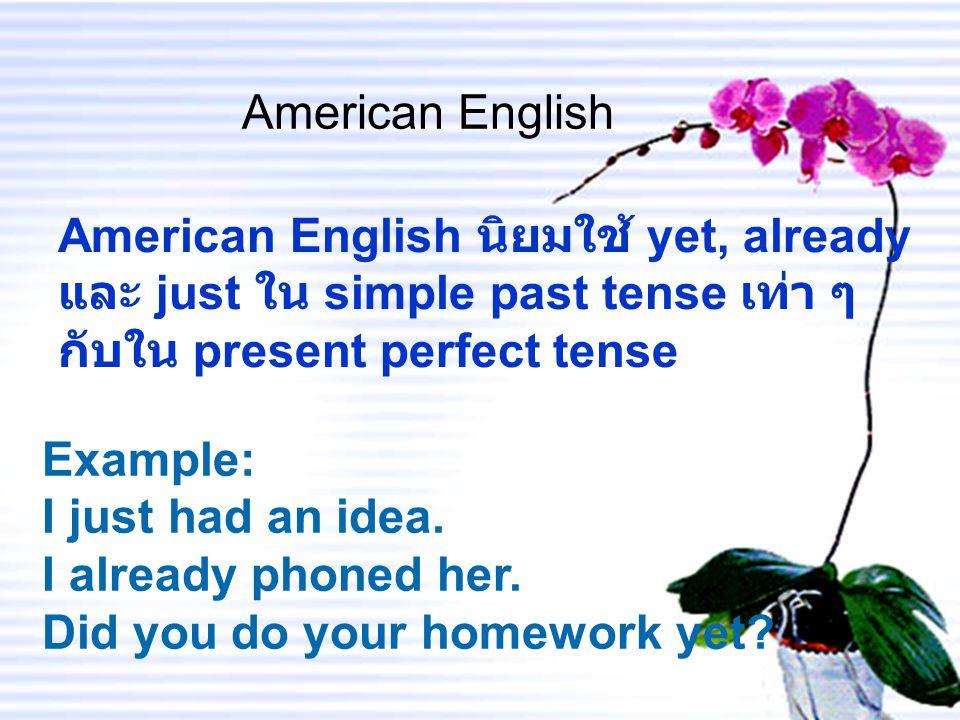 American English American English นิยมใช้ yet, already และ just ใน simple past tense เท่า ๆ กับใน present perfect tense.