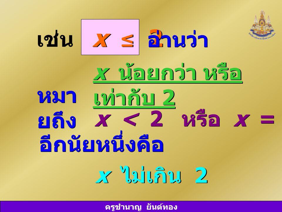 x ≤ 2 เช่น อ่านว่า x น้อยกว่า หรือ เท่ากับ 2 หมายถึง