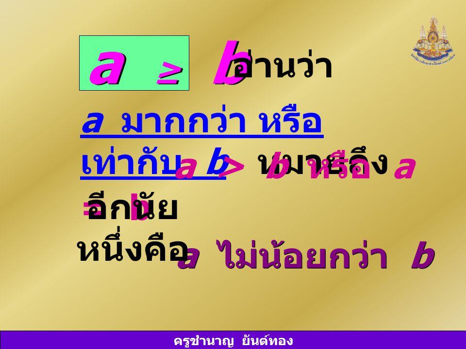 a ≥ b อ่านว่า a มากกว่า หรือ เท่ากับ b หมายถึง a > b หรือ a = b