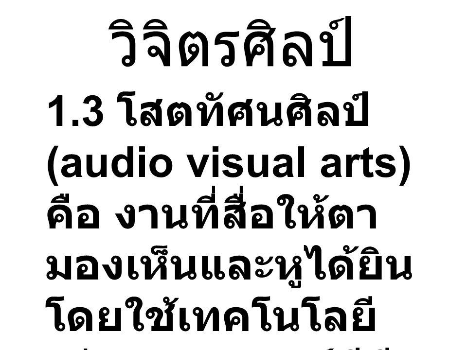 วิจิตรศิลป์ 1.3 โสตทัศนศิลป์ (audio visual arts) คือ งานที่สื่อให้ตามองเห็นและหูได้ยิน โดยใช้เทคโนโลยี เช่น ภาพยนตร์ วีดีทัศน์ มัลติมีเดีย.