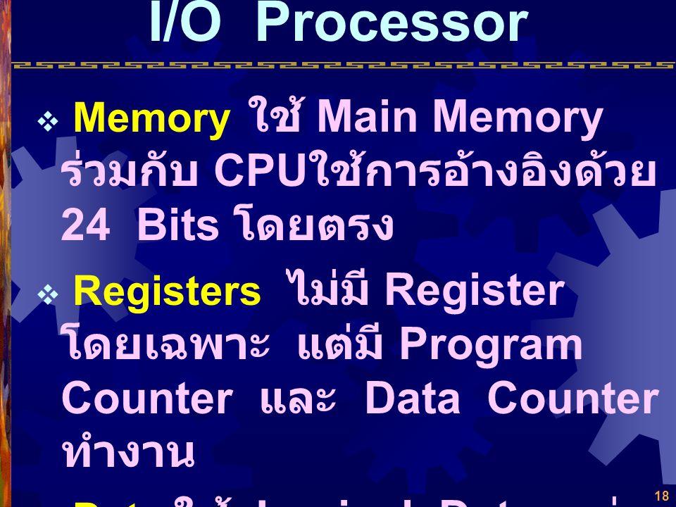 I/O Processor Memory ใช้ Main Memory ร่วมกับ CPUใช้การอ้างอิงด้วย 24 Bits โดยตรง.