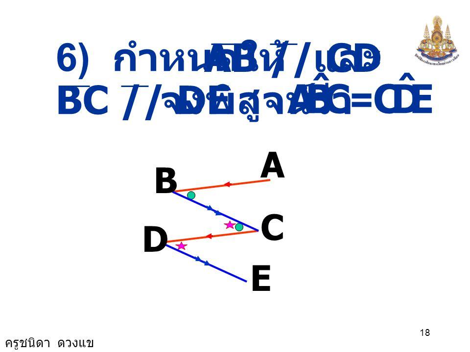 6) กำหนดให้ AB // CD และ C B A ˆ = E D BC // DE จงพิสูจน์ว่า A B D C E