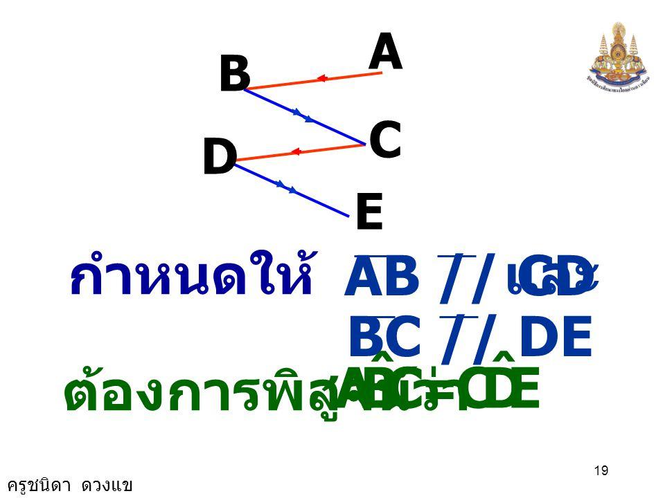 C B A ˆ E D กำหนดให้ AB // CD และ BC // DE = ต้องการพิสูจน์ว่า A B C D