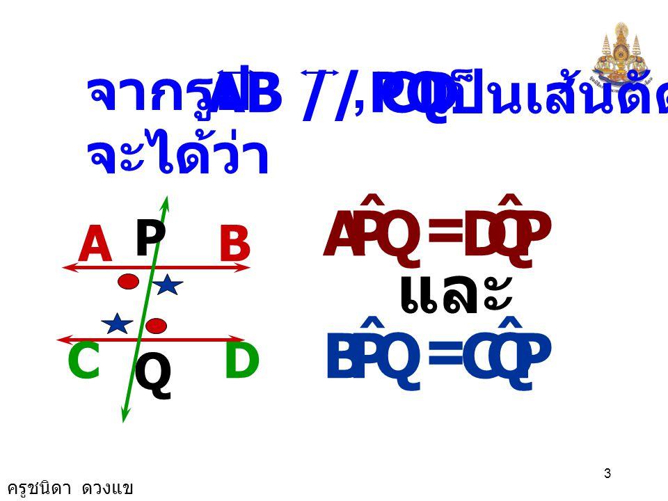 = และ = Q P A ˆ D Q P B ˆ C จากรูป AB // CD PQ เป็นเส้นตัด , จะได้ว่า