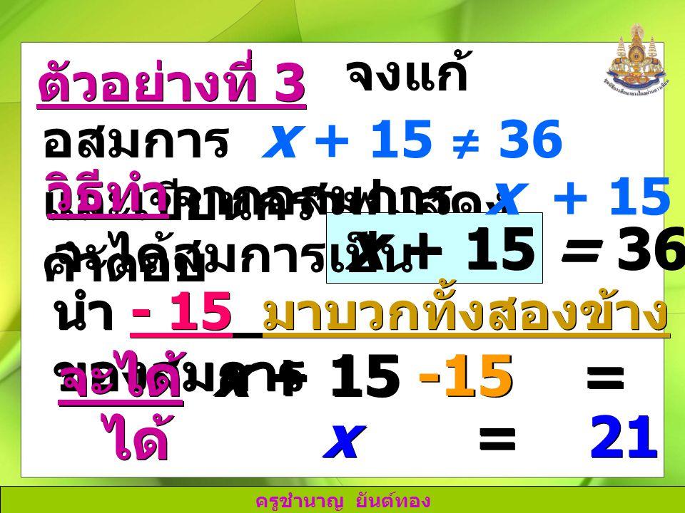 x + 15 = 36 x + 15 -15 = 36 -15 x = 21 ได้ จงแก้อสมการ x + 15 ≠ 36