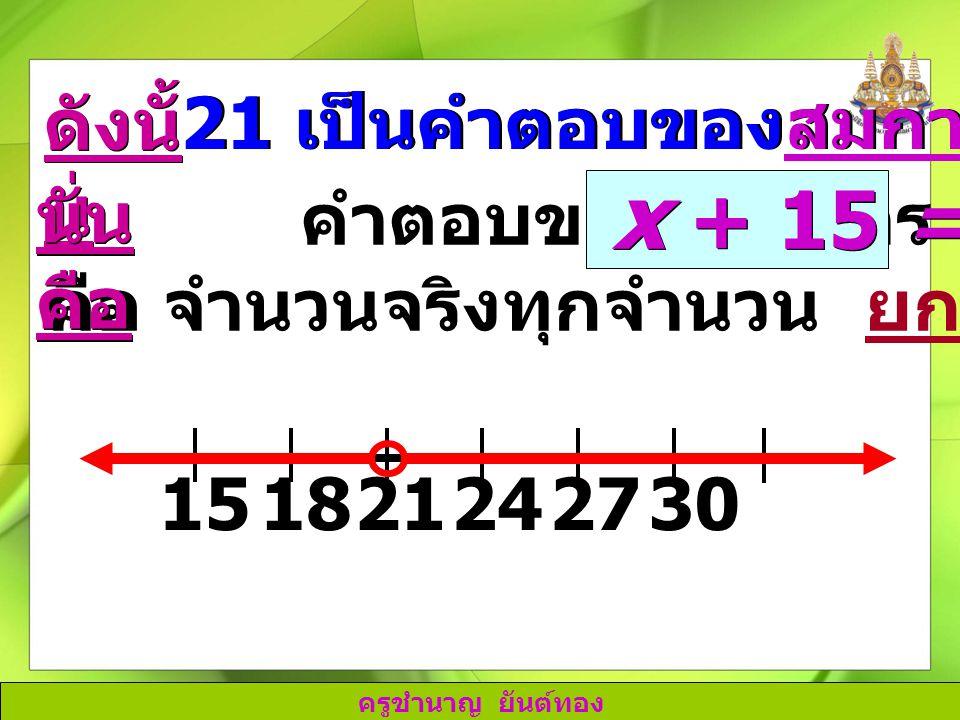 x + 15 = 36 ดังนั้น 21 เป็นคำตอบของสมการ x + 15 = 36 นั่นคือ