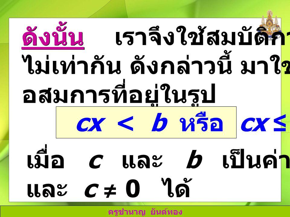 ดังนั้น เราจึงใช้สมบัติการคูณของการ. ไม่เท่ากัน ดังกล่าวนี้ มาใช้ในการแก้ อสมการที่อยู่ในรูป. cx < b หรือ cx ≤ b.
