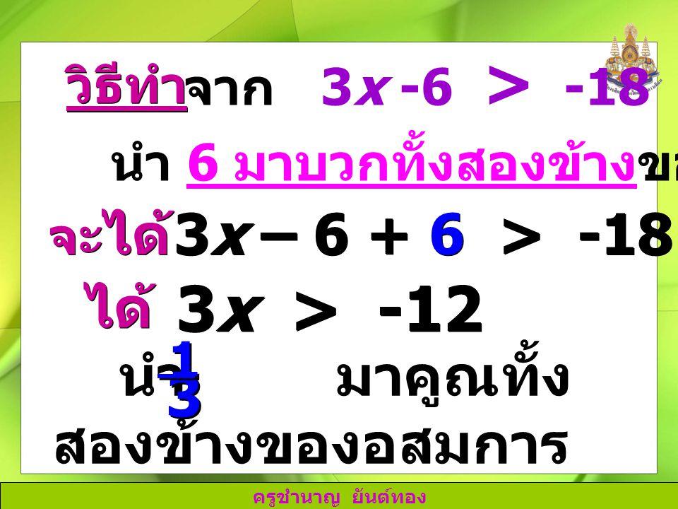 3x > -12 3x – 6 + 6 > -18 + 6 ได้ นำ มาคูณทั้งสองข้างของอสมการ 3