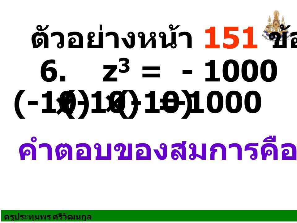 ตัวอย่างหน้า 151 ข้อ 2 6. z3 = - 1000 (-10) (-10) × (-10) = -1000 × คำตอบของสมการคือ -10