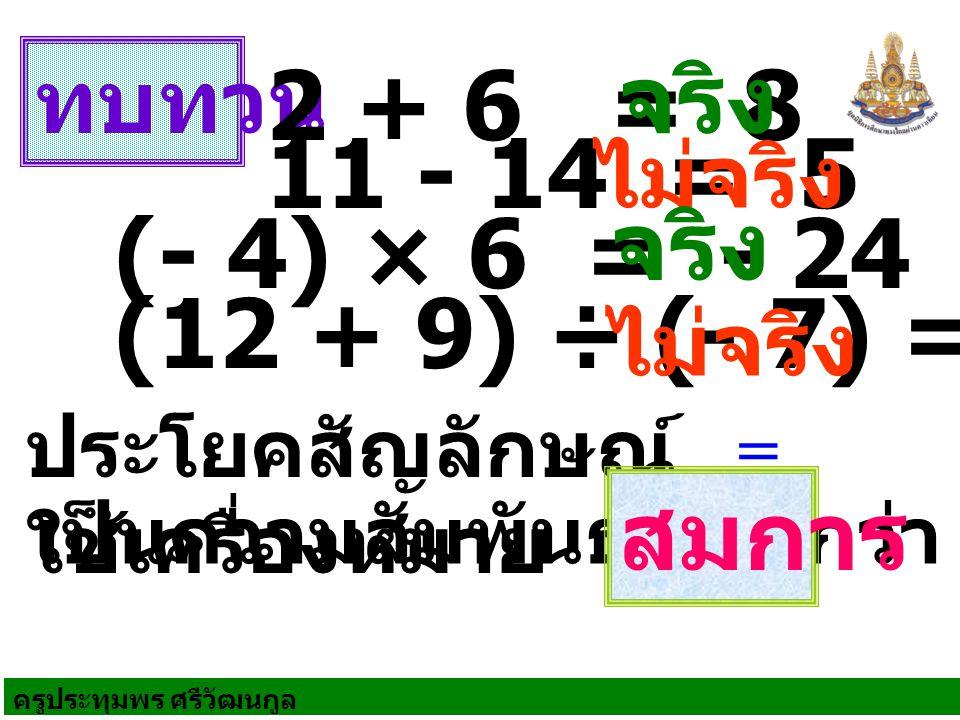 จริง 2 + 6 = 8 11 - 14 = 5 จริง (- 4) × 6 = - 24 (12 + 9) ÷ (- 7) = 8