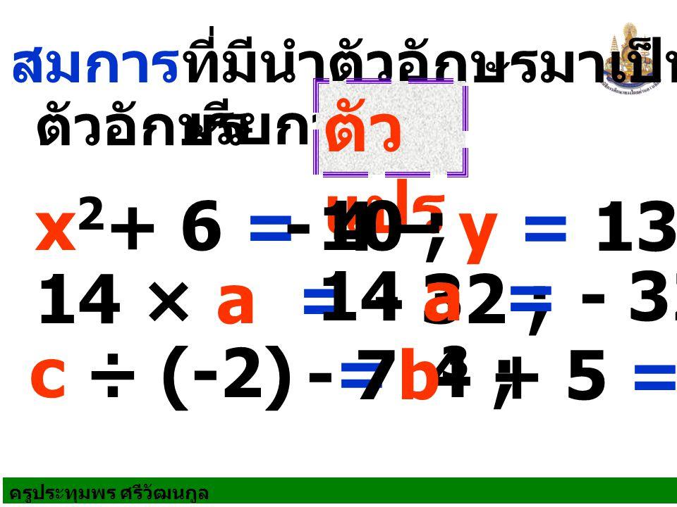 ตัวแปร x2+ 6 = 10 ; - 4 – y = 13 ; 14 a = - 32 ; 14 × a = - 32 ;