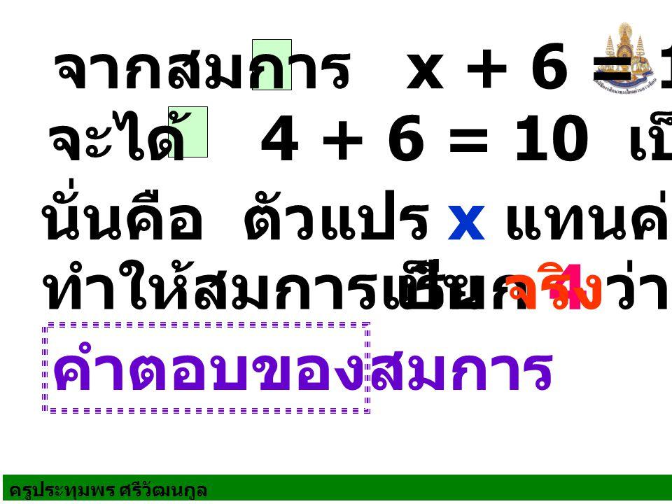จากสมการ x + 6 = 10 จะได้ 4 + 6 = 10 เป็นจริง. นั่นคือ ตัวแปร x แทนค่าด้วย 4. ทำให้สมการเป็น จริง.