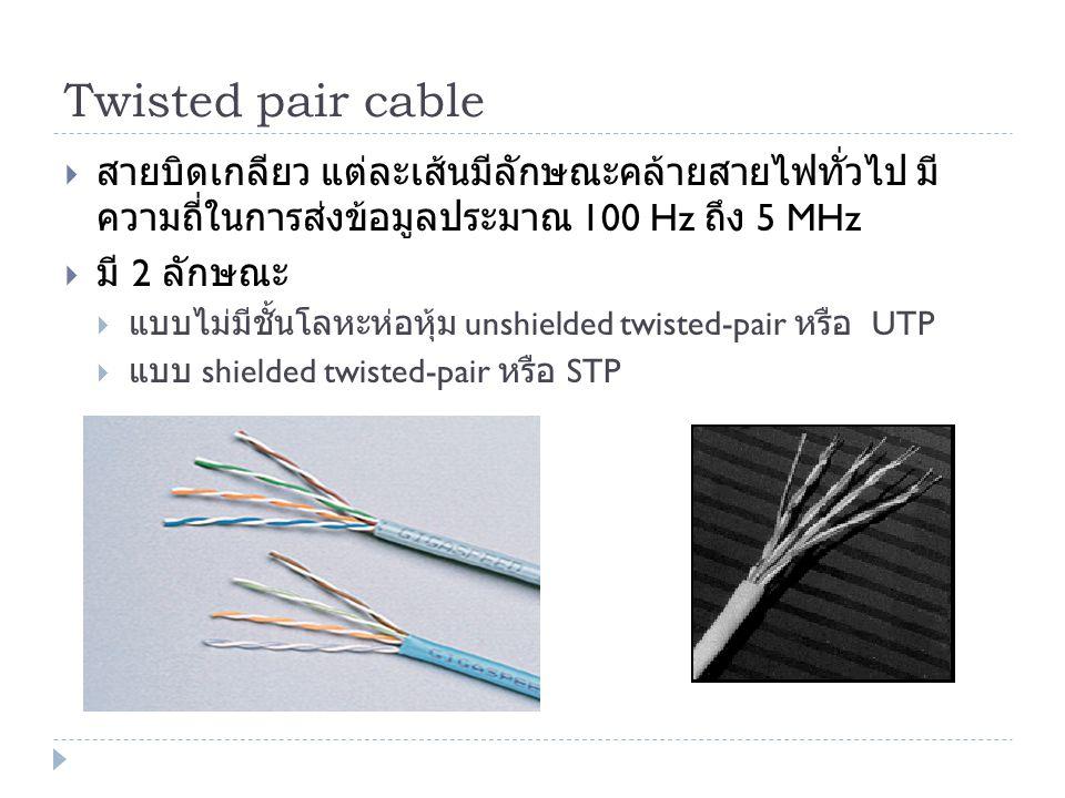 Twisted pair cable สายบิดเกลียว แต่ละเส้นมีลักษณะคล้ายสายไฟทั่วไป มีความถี่ในการส่งข้อมูลประมาณ 100 Hz ถึง 5 MHz.