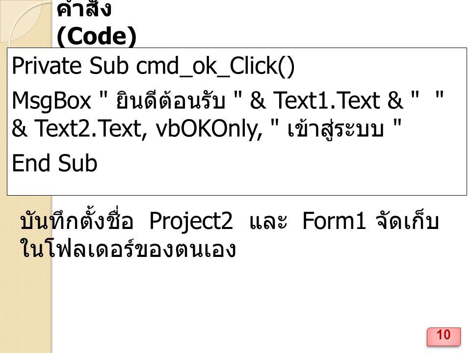 คำสั่ง (Code) Private Sub cmd_ok_Click() MsgBox ยินดีต้อนรับ & Text1.Text & & Text2.Text, vbOKOnly, เข้าสู่ระบบ