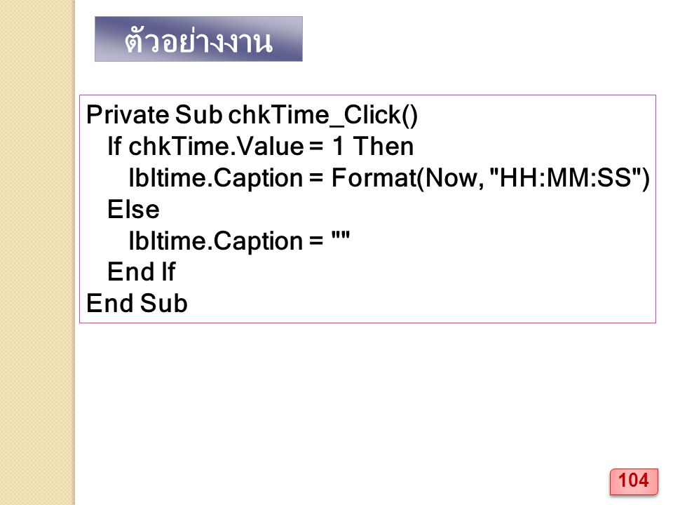 ตัวอย่างงาน Private Sub chkTime_Click() If chkTime.Value = 1 Then