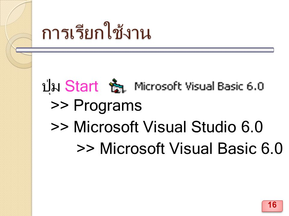 การเรียกใช้งาน ปุ่ม Start >> Programs >> Microsoft Visual Studio 6.0 >> Microsoft Visual Basic 6.0