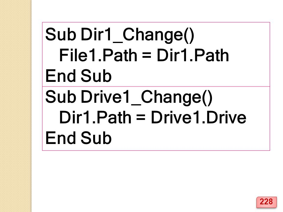 Sub Dir1_Change() File1.Path = Dir1.Path End Sub Sub Drive1_Change() Dir1.Path = Drive1.Drive