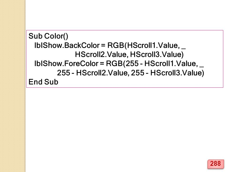 Sub Color() lblShow.BackColor = RGB(HScroll1.Value, _. HScroll2.Value, HScroll3.Value) lblShow.ForeColor = RGB(255 - HScroll1.Value, _.