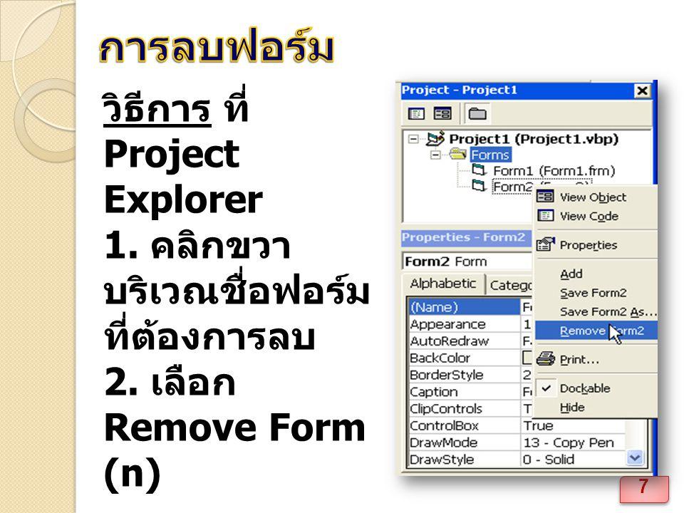การลบฟอร์ม วิธีการ ที่ Project Explorer 1. คลิกขวาบริเวณชื่อฟอร์มที่ต้องการลบ 2. เลือก Remove Form (n)