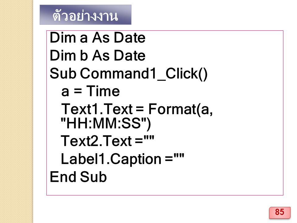 ตัวอย่างงาน Dim a As Date. Dim b As Date. Sub Command1_Click() a = Time. Text1.Text = Format(a, HH:MM:SS )