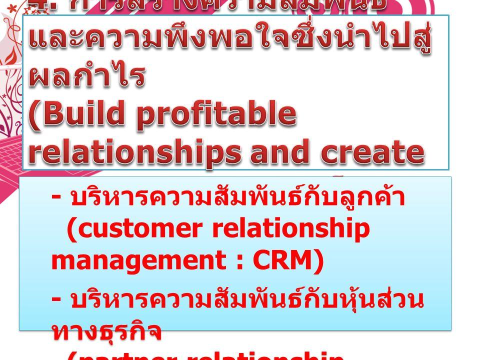 4. การสร้างความสัมพันธ์และความพึงพอใจซึ่งนำไปสู่ผลกำไร (Build profitable relationships and create customer delight) โดย