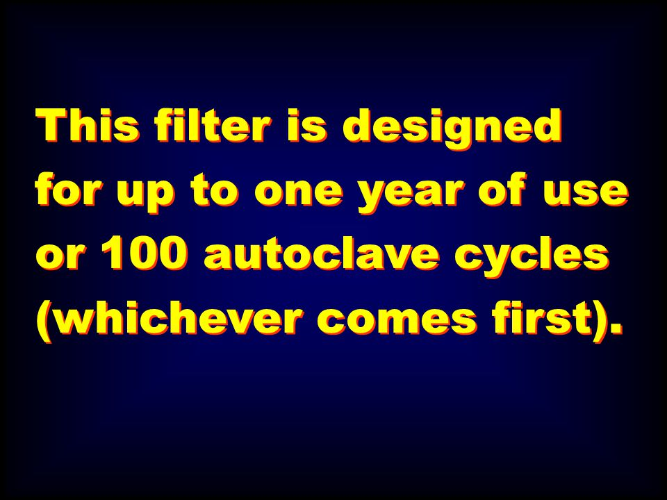 This filter is designed for up to one year of use or 100 autoclave cycles (whichever comes first).