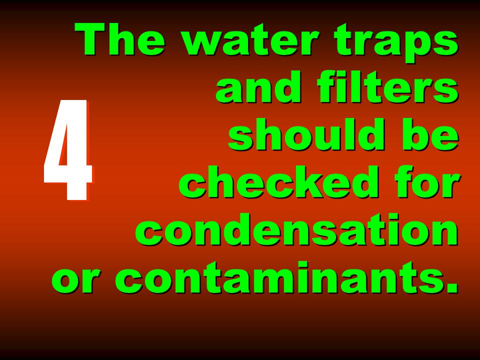 The water traps and filters should be checked for condensation or contaminants.