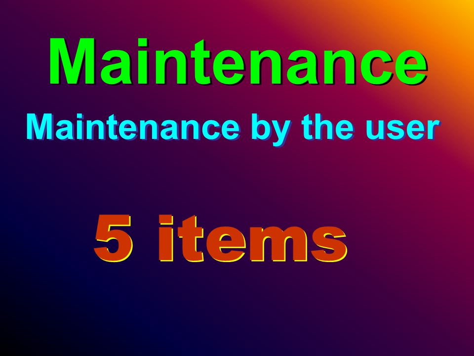 Maintenance Maintenance by the user 5 items